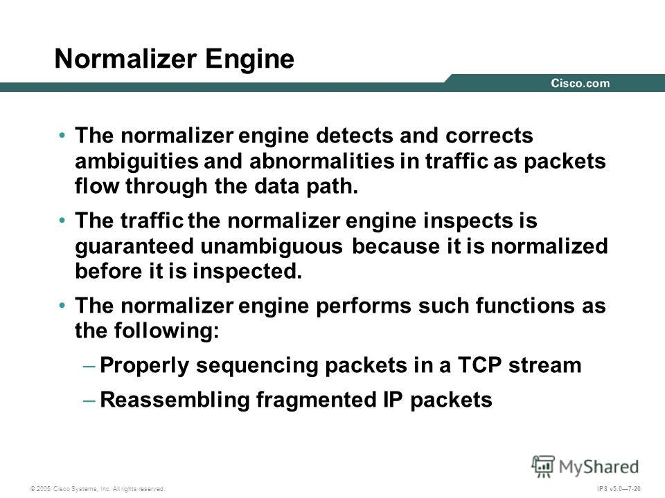 © 2005 Cisco Systems, Inc. All rights reserved. IPS v5.07-20 Normalizer Engine The normalizer engine detects and corrects ambiguities and abnormalities in traffic as packets flow through the data path. The traffic the normalizer engine inspects is gu