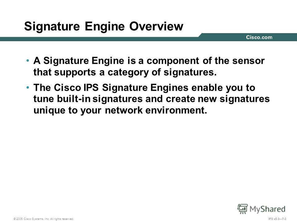 © 2005 Cisco Systems, Inc. All rights reserved. IPS v5.07-3 Signature Engine Overview A Signature Engine is a component of the sensor that supports a category of signatures. The Cisco IPS Signature Engines enable you to tune built-in signatures and c