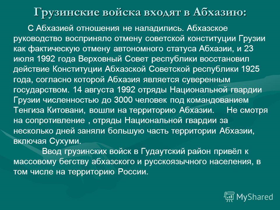 Грузинские войска входят в Абхазию: С Абхазией отношения не наладились. Абхазское руководство восприняло отмену советской конституции Грузии как фактическую отмену автономного статуса Абхазии, и 23 июля 1992 года Верховный Совет республики восстанови