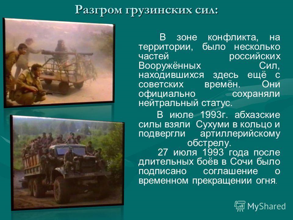 Разгром грузинских сил: В зоне конфликта, на территории, было несколько частей российских Вооружённых Сил, находившихся здесь ещё с советских времён. Они официально сохраняли нейтральный статус.. В июле 1993 г. абхазские силы взяли Сухуми в кольцо и