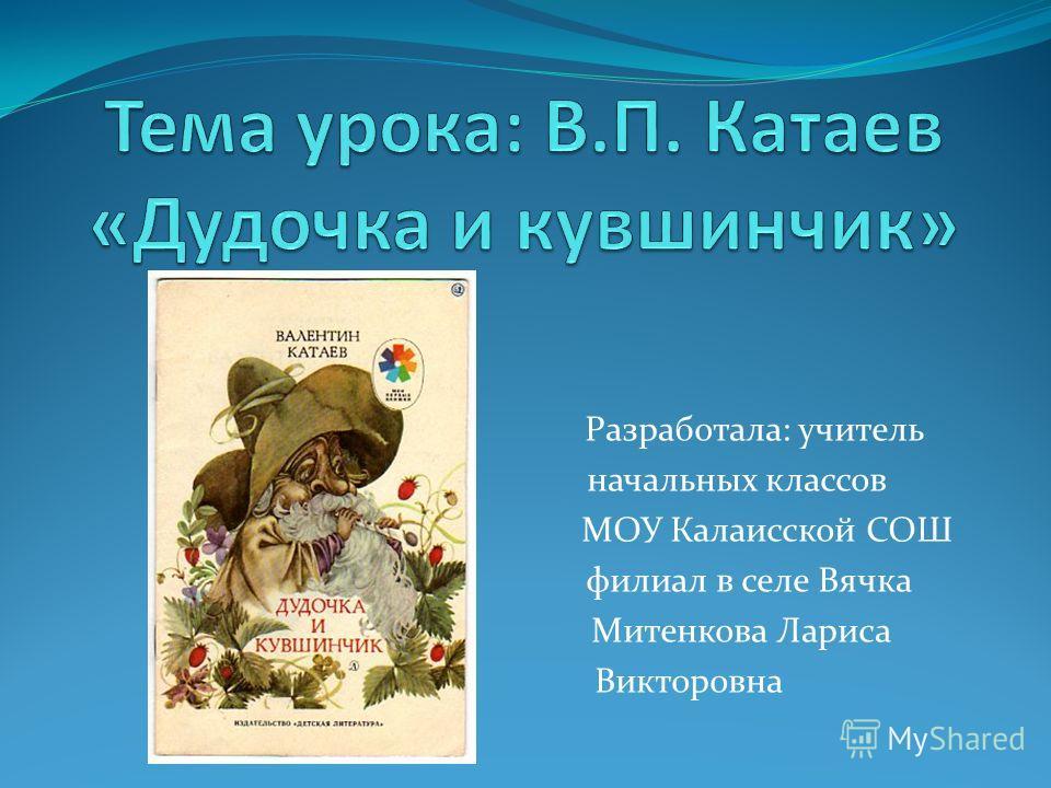 Разработала: учитель начальных классов МОУ Калаисской СОШ филиал в селе Вячка Митенкова Лариса Викторовна