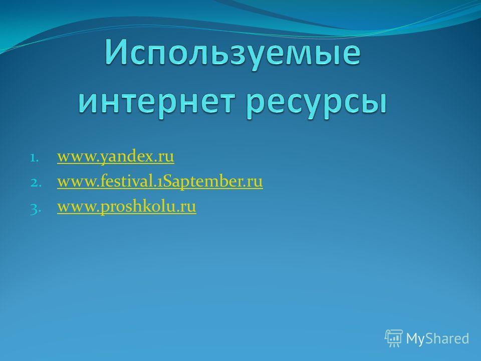 1. www.yandex.ru www.yandex.ru 2. www.festival.1Saptember.ru www.festival.1Saptember.ru 3. www.proshkolu.ru www.proshkolu.ru