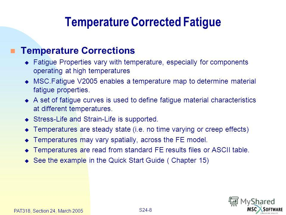 S24-8 PAT318, Section 24, March 2005 Temperature Corrected Fatigue n Temperature Corrections u Fatigue Properties vary with temperature, especially for components operating at high temperatures u MSC.Fatigue V2005 enables a temperature map to determi