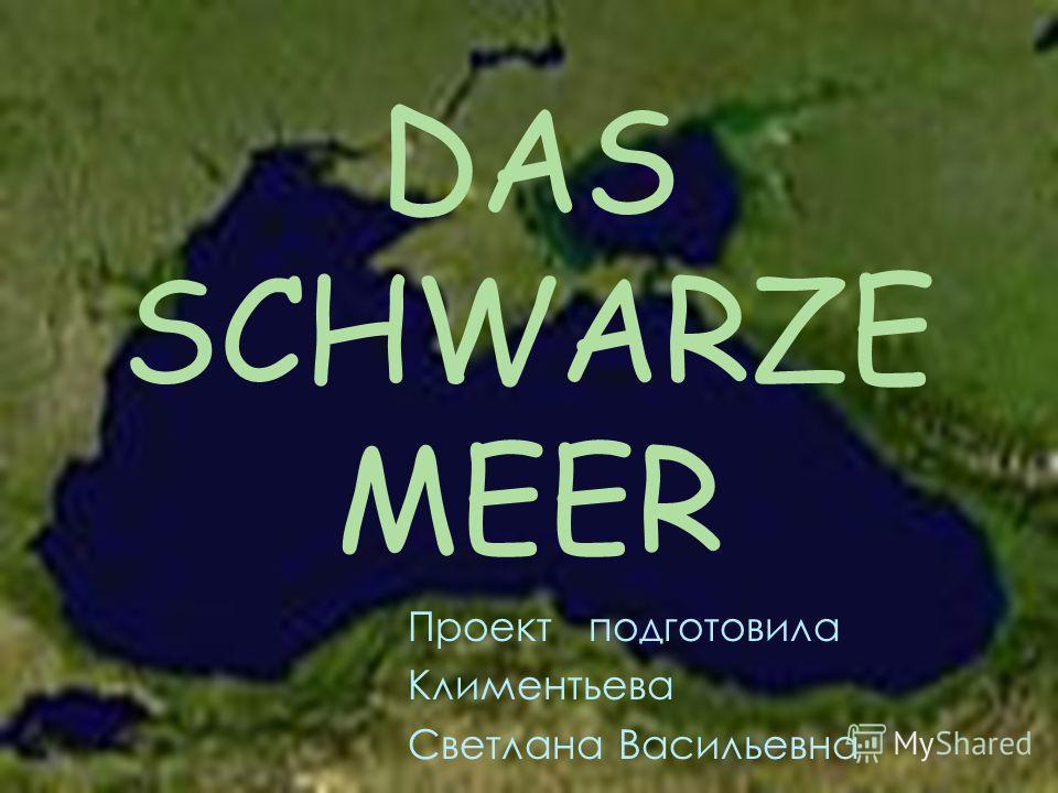 DAS SCHWARZE MEER Проект подготовила Климентьева Светлана Васильевна