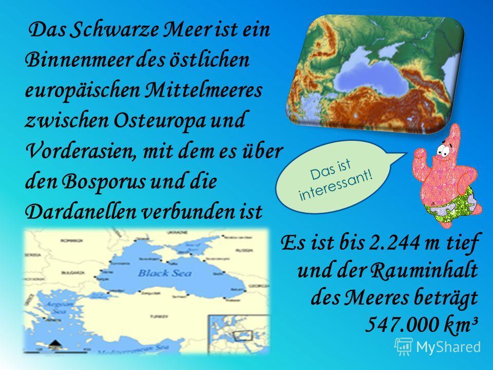 Es ist bis 2.244 m tief und der Rauminhalt des Meeres beträgt 547.000 km³ Das Schwarze Meer ist ein Binnenmeer des östlichen europäischen Mittelmeeres zwischen Osteuropa und Vorderasien, mit dem es über den Bosporus und die Dardanellen verbunden ist