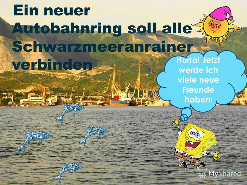Ein neuer Autobahnring soll alle Schwarzmeeranrainer verbinden Hurra! Jetzt werde ich viele neue Freunde haben !