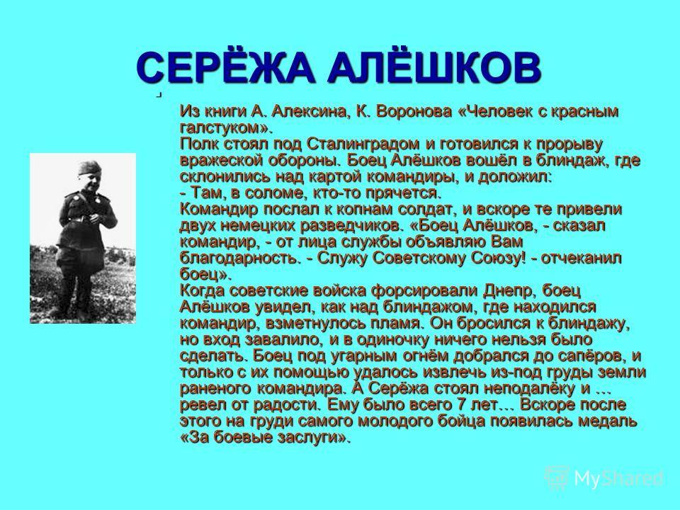 СЕРЁЖА АЛЁШКОВ Из книги А. Алексина, К. Воронова «Человек с красным галстуком». Полк стоял под Сталинградом и готовился к прорыву вражеской обороны. Боец Алёшков вошёл в блиндаж, где склонились над картой командиры, и доложил: - Там, в соломе, кто-то