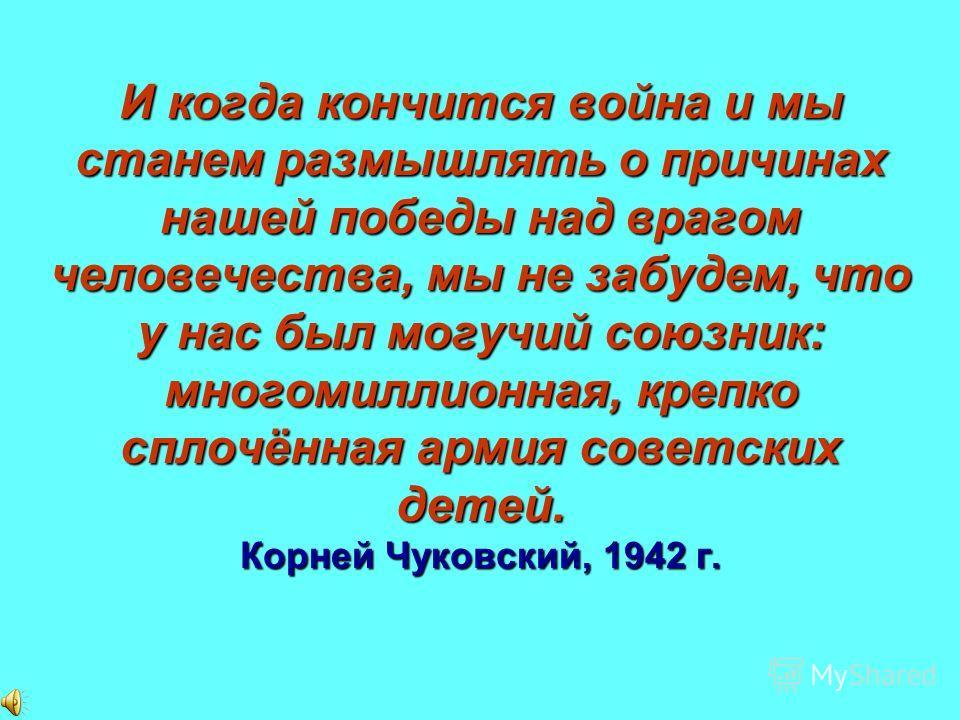 И когда кончится война и мы станем размышлять о причинах нашей победы над врагом человечества, мы не забудем, что у нас был могучий союзник: многомиллионная, крепко сплочённая армия советских детей. Корней Чуковский, 1942 г.