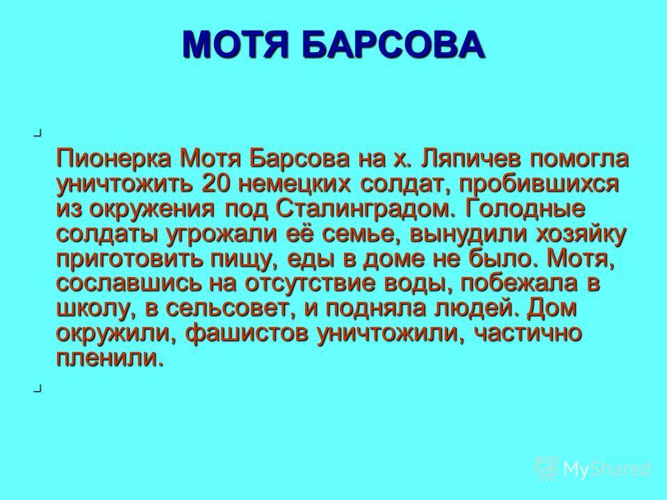 МОТЯ БАРСОВА Пионерка Мотя Барсова на х. Ляпичев помогла уничтожить 20 немецких солдат, пробившихся из окружения под Сталинградом. Голодные солдаты угрожали её семье, вынудили хозяйку приготовить пищу, еды в доме не было. Мотя, сославшись на отсутств