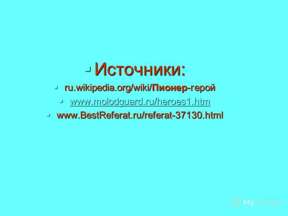 Источники: Источники: ru.wikipedia.org/wiki/Пионер-герой ru.wikipedia.org/wiki/Пионер-герой www.molodguard.ru/heroes1. htm www.molodguard.ru/heroes1. htm www.molodguard.ru/heroes1. htm www.BestReferat.ru/referat-37130. html www.BestReferat.ru/referat