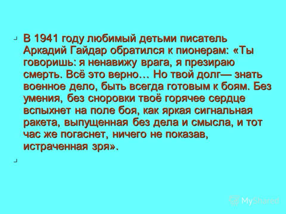 В 1941 году любимый детьми писатель Аркадий Гайдар обратился к пионерам: «Ты говоришь: я ненавижу врага, я презираю смерть. Всё это верно… Но твой долг знать военное дело, быть всегда готовым к боям. Без умения, без сноровки твоё горячее сердце вспых