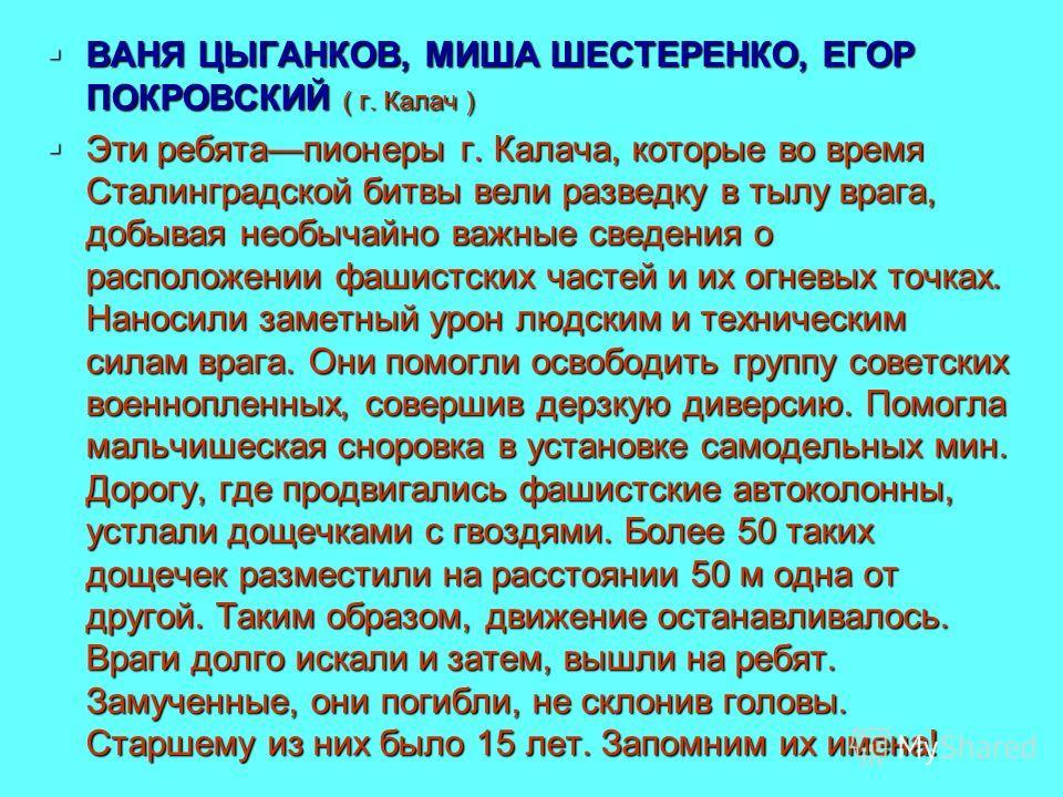 ВАНЯ ЦЫГАНКОВ, МИША ШЕСТЕРЕНКО, ЕГОР ПОКРОВСКИЙ ( г. Калач ) ВАНЯ ЦЫГАНКОВ, МИША ШЕСТЕРЕНКО, ЕГОР ПОКРОВСКИЙ ( г. Калач ) Эти ребята пионеры г. Калача, которые во время Сталинградской битвы вели разведку в тылу врага, добывая необычайно важные сведен
