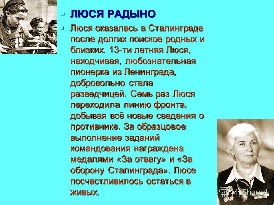 ЛЮСЯ РАДЫНО ЛЮСЯ РАДЫНО Люся оказалась в Сталинграде после долгих поисков родных и близких. 13-ти летняя Люся, находчивая, любознательная пионерка из Ленинграда, добровольно стала разведчицей. Семь раз Люся переходила линию фронта, добывая всё новые