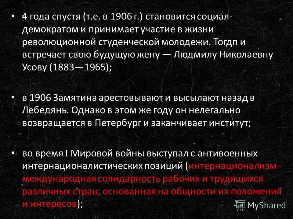 4 года спустя (т.е. в 1906 г.) становится социал- демократом и принимает участие в жизни революционной студенческой молодежи. Тогдп и встречает свою будущую жену Людмилу Николаевну Усову (18831965); в 1906 Зззамятина арестовывают и высылают назад в Л