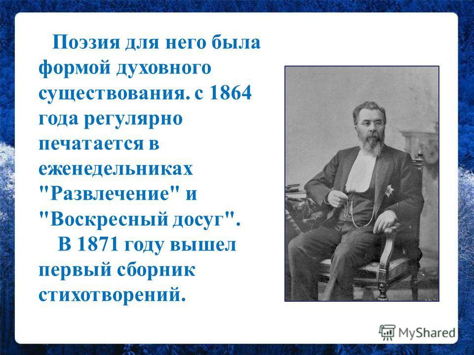 Поэзия для него была формой духовного существования. с 1864 года регулярно печатается в еженедельниках Развлечение и Воскресный досуг. В 1871 году вышел первый сборник стихотворений.