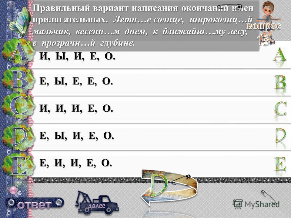 Правильный вариант написания окончаний имен прилагательных. Летн…е солнце, широколиц…й мальчик, весен…м днем, к ближайшее…му лесу, в прозрачно…й глубине. И, Ы, И, Е, О. Е, Ы, Е, Е, О. И, И, И, Е, О. Е, Ы, И, Е, О. Е, И, И, Е, О.