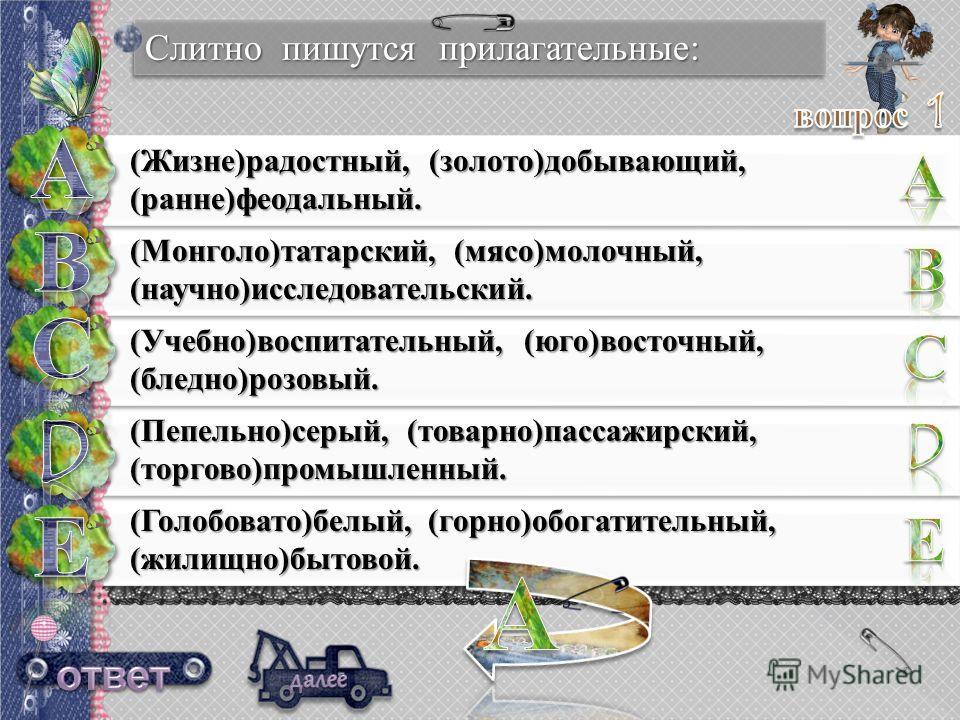 Слитно пишутся прилагательные: (Жизне)радостный, (золото)добывающий, (ранние)феодальный. (Монголо)татарский, (мясо)молочный, (научно)исследовательский. (Учебно)воспитательный, (юго)восточный, (бледно)розовый. (Пепельно)серый, (товарно)пассажирский, (