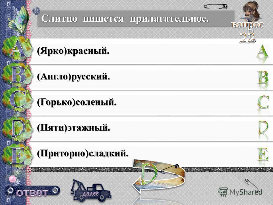 Слитно пишется прилагательное. (Ярко)красный. (Англо)русский. (Горько)соленый. (Пяти)этажный. (Приторно)сладкий.