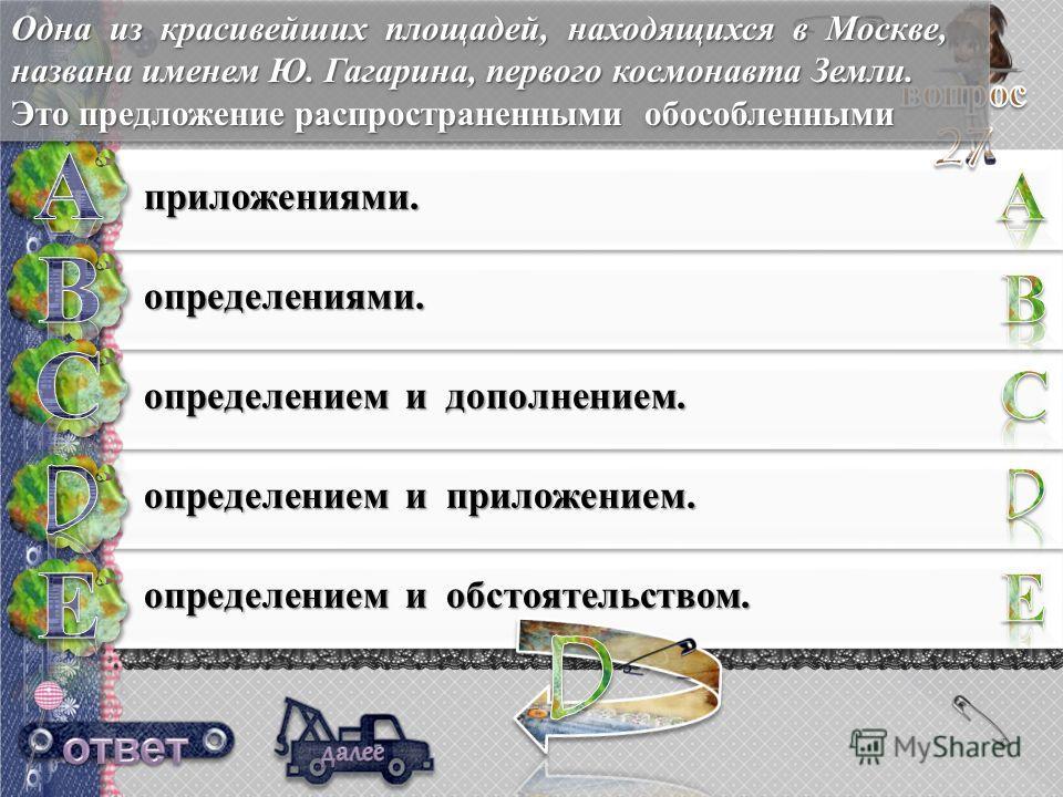приложениями. определениями. определением и дополнением. определением и приложением. определением и обстоятельством. Одна из красивейших площадей, находящихся в Москве, названа именем Ю. Гагарина, первого космонавта Земли. Это предложение распростран