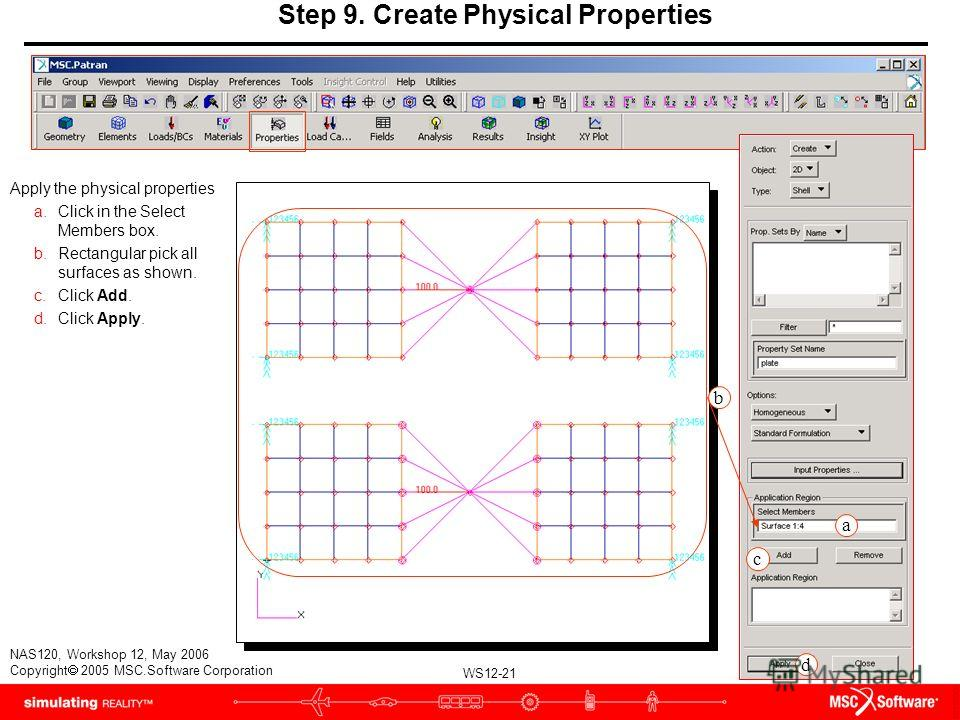 WS12-21 NAS120, Workshop 12, May 2006 Copyright 2005 MSC.Software Corporation Apply the physical properties a.Click in the Select Members box. b.Rectangular pick all surfaces as shown. c.Click Add. d.Click Apply. b Step 9. Create Physical Properties