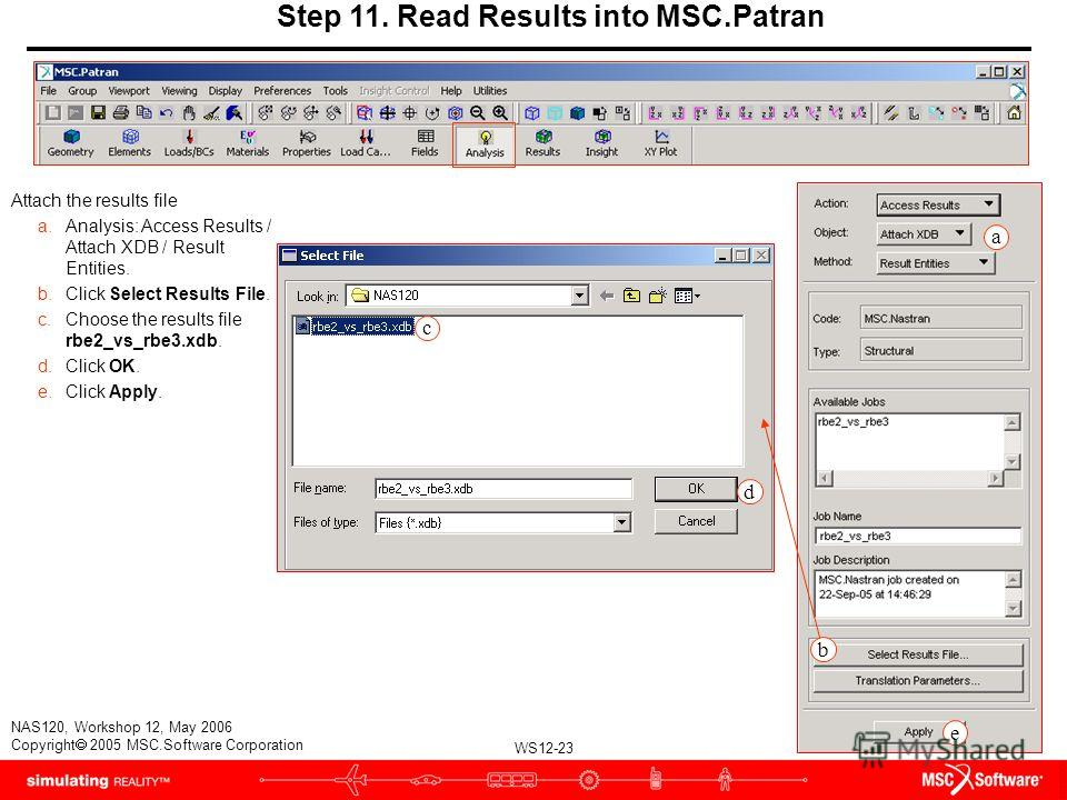 WS12-23 NAS120, Workshop 12, May 2006 Copyright 2005 MSC.Software Corporation Step 11. Read Results into MSC.Patran Attach the results file a.Analysis: Access Results / Attach XDB / Result Entities. b.Click Select Results File. c.Choose the results f