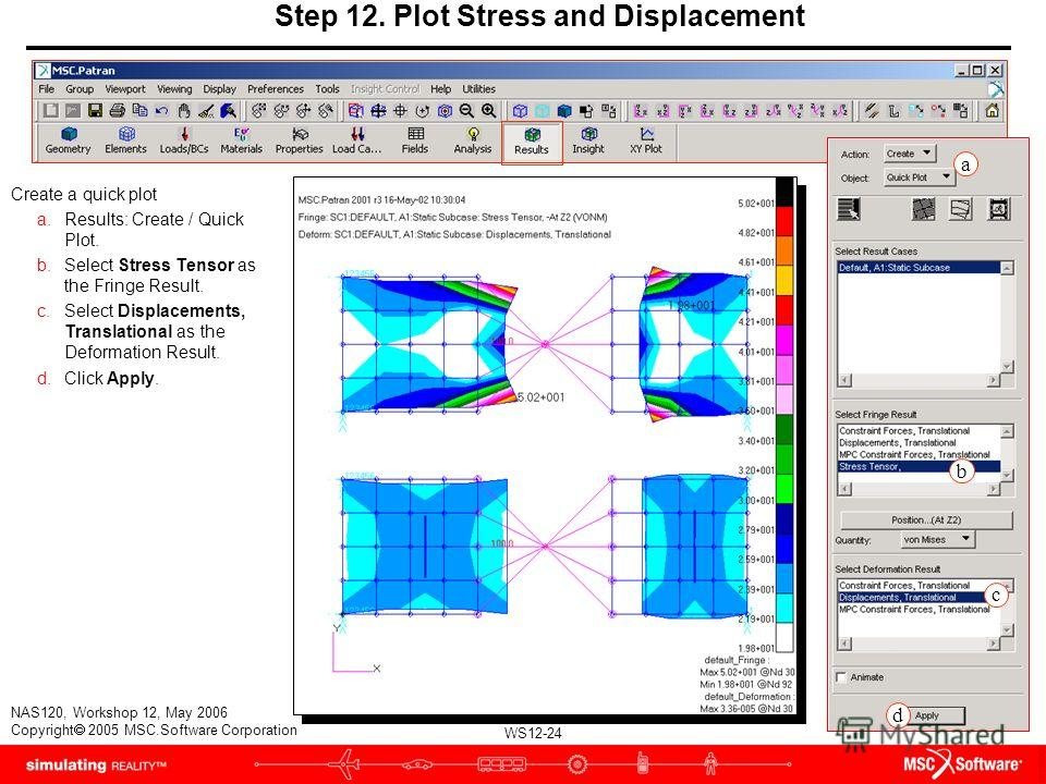 WS12-24 NAS120, Workshop 12, May 2006 Copyright 2005 MSC.Software Corporation Step 12. Plot Stress and Displacement Create a quick plot a.Results: Create / Quick Plot. b.Select Stress Tensor as the Fringe Result. c.Select Displacements, Translational
