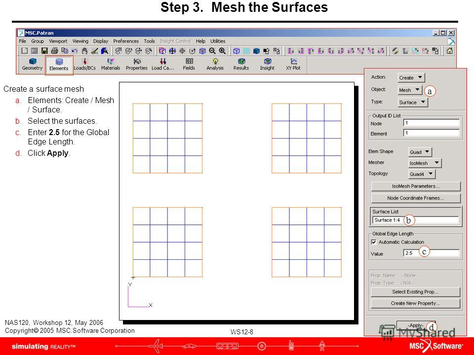 WS12-8 NAS120, Workshop 12, May 2006 Copyright 2005 MSC.Software Corporation Step 3. Mesh the Surfaces Create a surface mesh a.Elements: Create / Mesh / Surface. b.Select the surfaces. c.Enter 2.5 for the Global Edge Length. d.Click Apply. a b c d