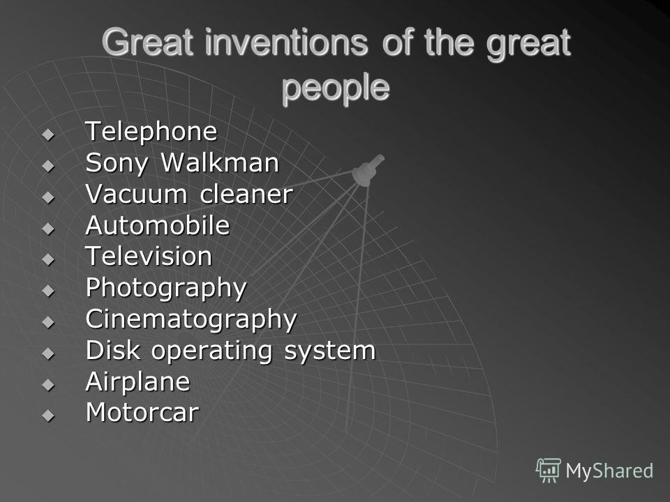 Great inventions of the great people Telephone Telephone Sony Walkman Sony Walkman Vacuum cleaner Vacuum cleaner Automobile Automobile Television Television Photography Photography Cinematography Cinematography Disk operating system Disk operating sy