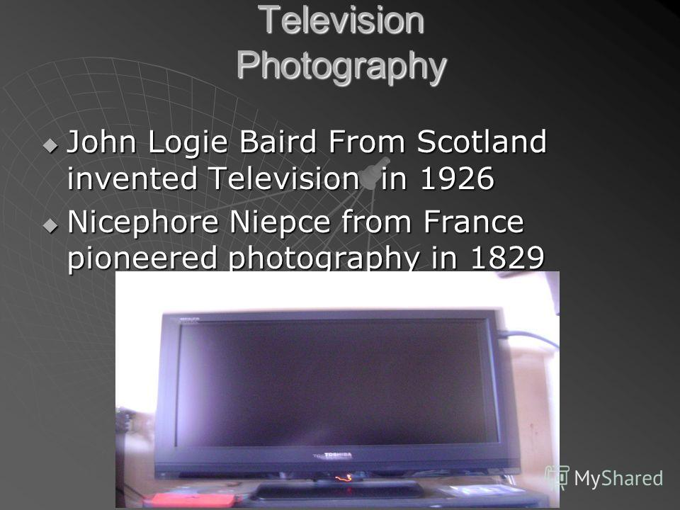 Television Photography John Logie Baird From Scotland invented Television in 1926 John Logie Baird From Scotland invented Television in 1926 Nicephore Niepce from France pioneered photography in 1829 Nicephore Niepce from France pioneered photography