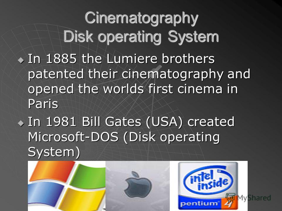 Cinematography Disk operating System In 1885 the Lumiere brothers patented their cinematography and opened the worlds first cinema in Paris In 1885 the Lumiere brothers patented their cinematography and opened the worlds first cinema in Paris In 1981