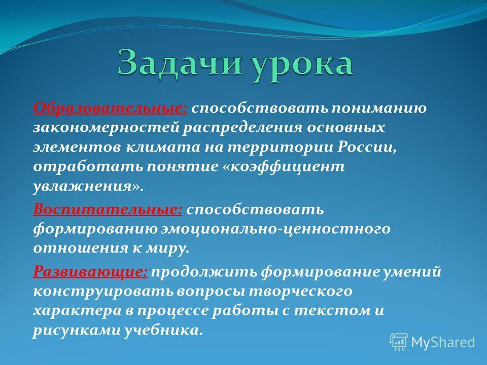 Образовательные: способствовать пониманию закономерностей распределения основных элементов климата на территории России, отработать понятие «коэффициент увлажнения». Воспитательные: способствовать формированию эмоционально-ценностного отношения к мир