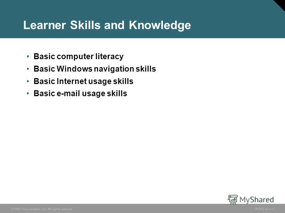 © 2005 Cisco Systems, Inc. All rights reserved.INTRO v2.13 Learner Skills and Knowledge Basic computer literacy Basic Windows navigation skills Basic Internet usage skills Basic e-mail usage skills