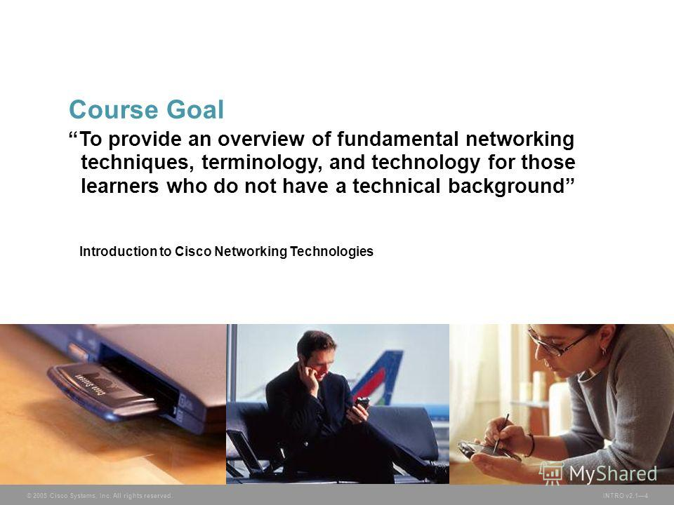 © 2005 Cisco Systems, Inc. All rights reserved.INTRO v2.14 To provide an overview of fundamental networking techniques, terminology, and technology for those learners who do not have a technical background Introduction to Cisco Networking Technologie