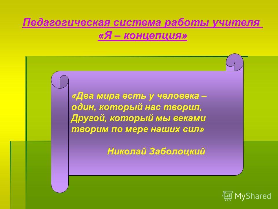 Педагогическая система работы учителя «Я – концепция» «Два мира есть у человека – один, который нас творил, Другой, который мы веками творим по мере наших сил» Николай Заболоцкий