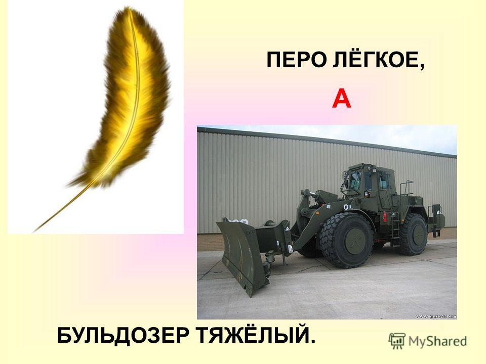 ПЕРО ЛЁГКОЕ, А БУЛЬДОЗЕР ТЯЖЁЛЫЙ.