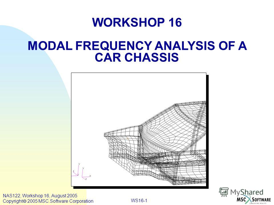 WS16-1 WORKSHOP 16 MODAL FREQUENCY ANALYSIS OF A CAR CHASSIS NAS122, Workshop 16, August 2005 Copyright 2005 MSC.Software Corporation