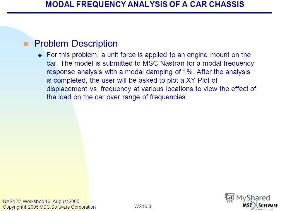 WS16-3 NAS122, Workshop 16, August 2005 Copyright 2005 MSC.Software Corporation MODAL FREQUENCY ANALYSIS OF A CAR CHASSIS n Problem Description u For this problem, a unit force is applied to an engine mount on the car. The model is submitted to MSC.N