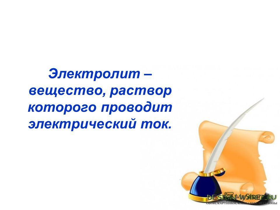 Электролит – вещество, раствор которого проводит электрический ток.