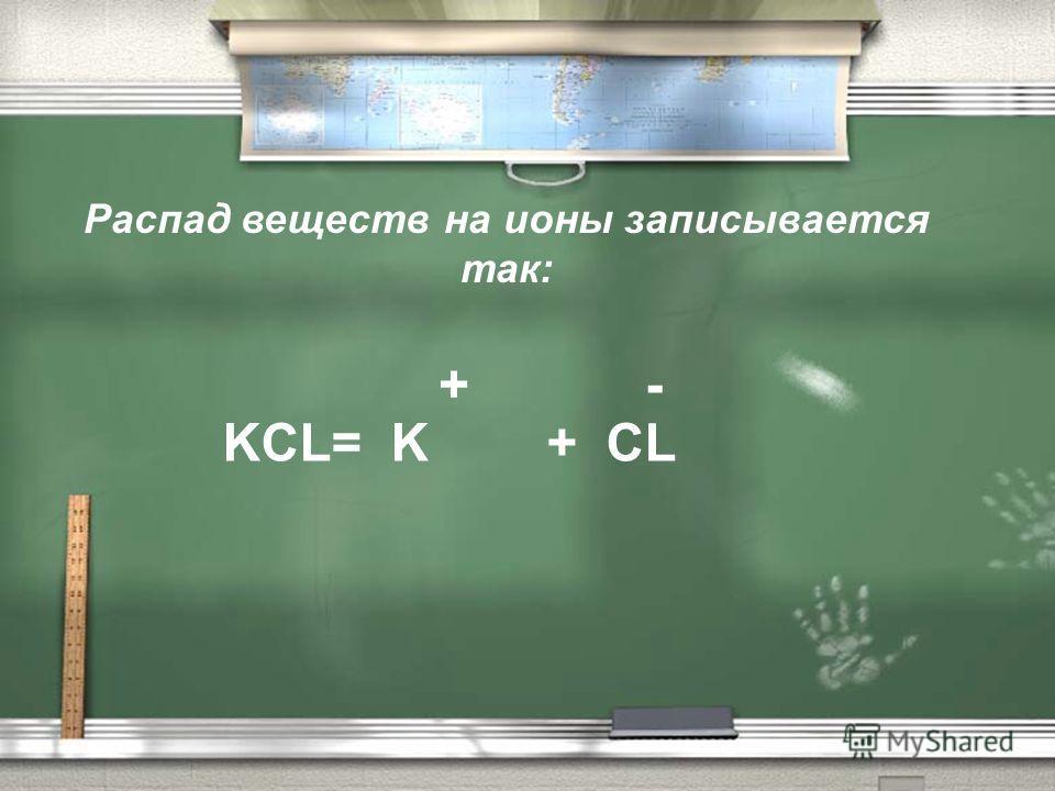 Распад веществ на ионы записывается так: KCL= K + CL + -