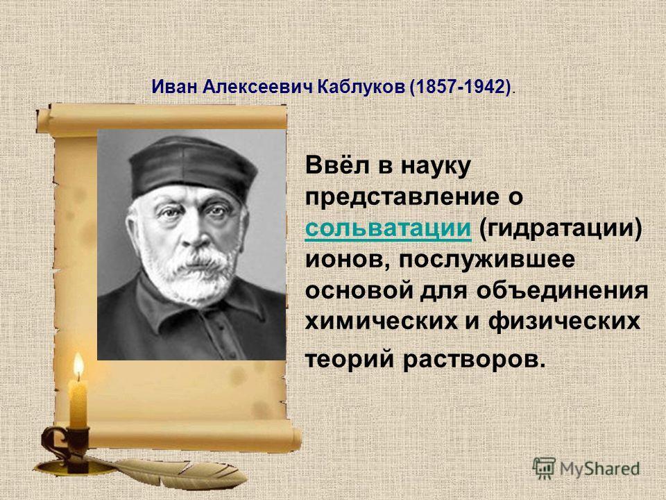 Иван Алексеевич Каблуков (1857-1942). Ввёл в науку представление о сольватации (гидратации) ионов, послужившее основой для объединения химических и физических теорий растворов. сольватации