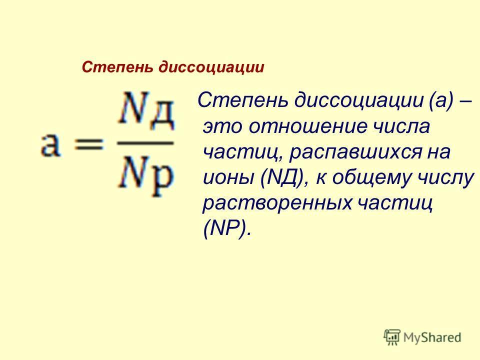 Степень диссоциации Степень диссоциации (а) – это отношение числа частиц, распавшихся на ионы (NД), к общему числу растворенных частиц (NР).