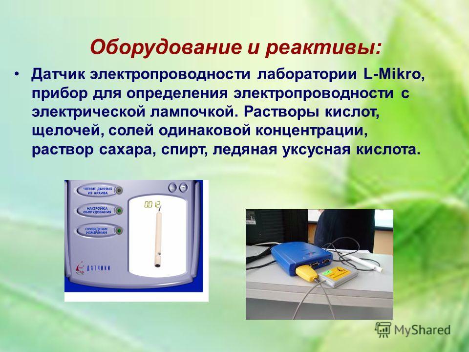 Оборудование и реактивы: Датчик электропроводности лаборатории L-Mikro, прибор для определения электропроводности с электрической лампочкой. Растворы кислот, щелочей, солей одинаковой концентрации, раствор сахара, спирт, ледяная уксусная кислота.
