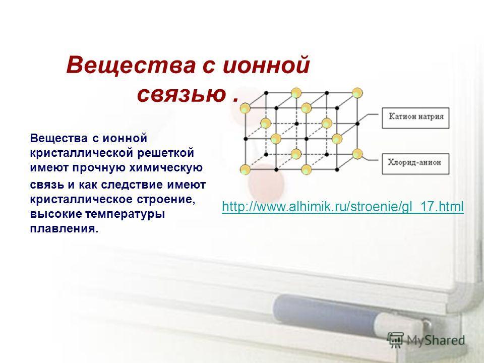 Вещества с ионной связью. Вещества с ионной кристаллической решеткой имеют прочную химическую связь и как следствие имеют кристаллическое строение, высокие температуры плавления. http://www.alhimik.ru/stroenie/gl_17.html