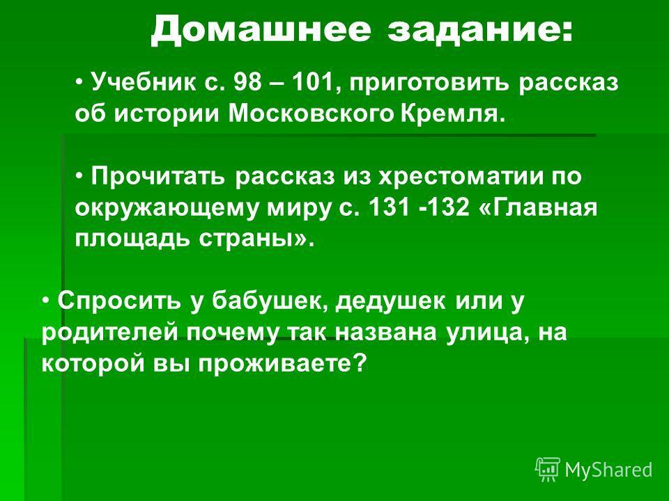 Учебник с. 98 – 101, приготовить рассказ об истории Московского Кремля. Прочитать рассказ из хрестоматии по окружающему миру с. 131 -132 «Главная площадь страны». Спросить у бабушек, дедушек или у родителей почему так названа улица, на которой вы про