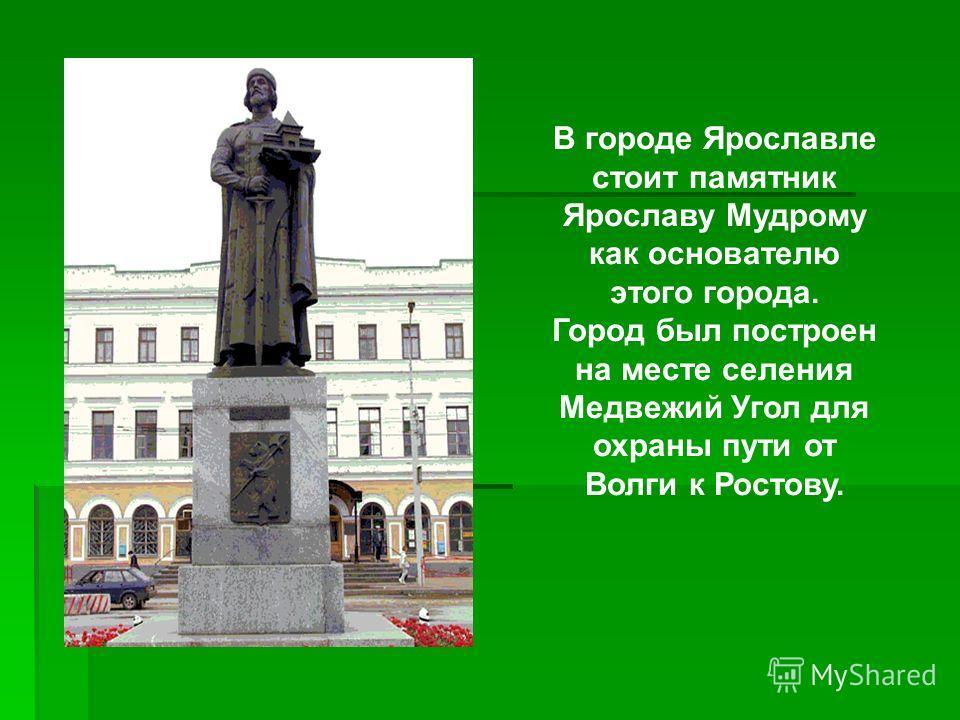В городе Ярославле стоит памятник Ярославу Мудрому как основателю этого города. Город был построен на месте селения Медвежий Угол для охраны пути от Волги к Ростову.