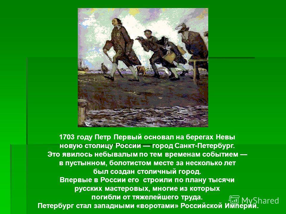 1703 году Петр Первый основал на берегах Невы новую столицу России город Санкт-Петербург. Это явилось небывалым по тем временам событием в пустынном, болотистом месте за несколько лет был создан столичный город. Впервые в России его строили по плану