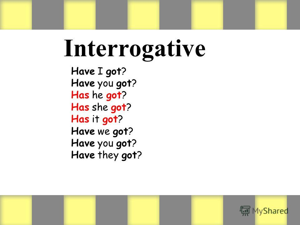 Interrogative Have I got? Have you got? Has he got? Has she got? Has it got? Have we got? Have you got? Have they got?
