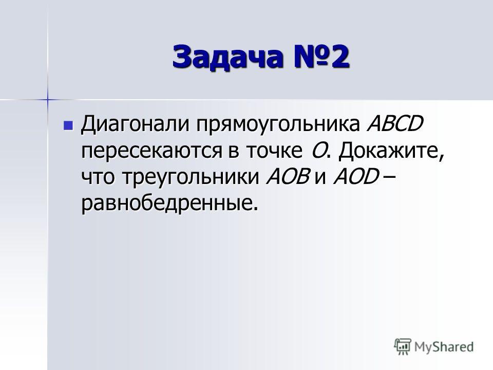 Задача 2 Диагонали прямоугольника ABCD пересекаются в точке O. Докажите, что треугольники AOB и AOD – равнобедренные. Диагонали прямоугольника ABCD пересекаются в точке O. Докажите, что треугольники AOB и AOD – равнобедренные.