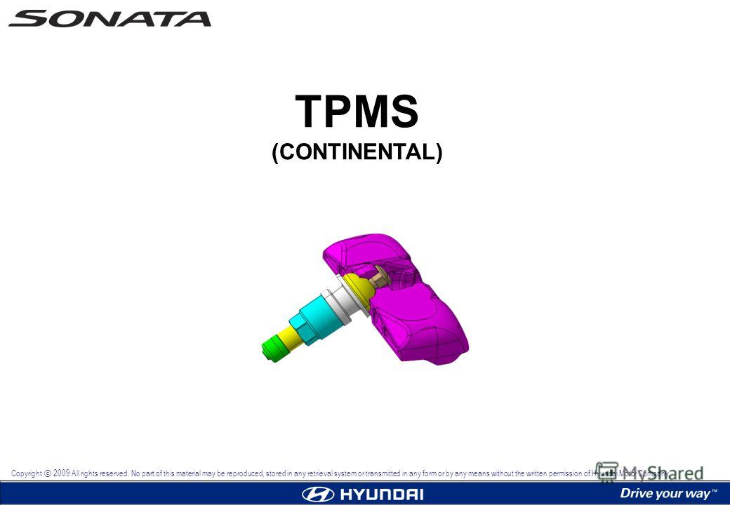 TPMS (CONTINENTAL) Copyright 2009 All rights reserved. No part of this material may be reproduced, stored in any retrieval system or transmitted in any form or by any means without the written permission of Hyundai Motor Company.