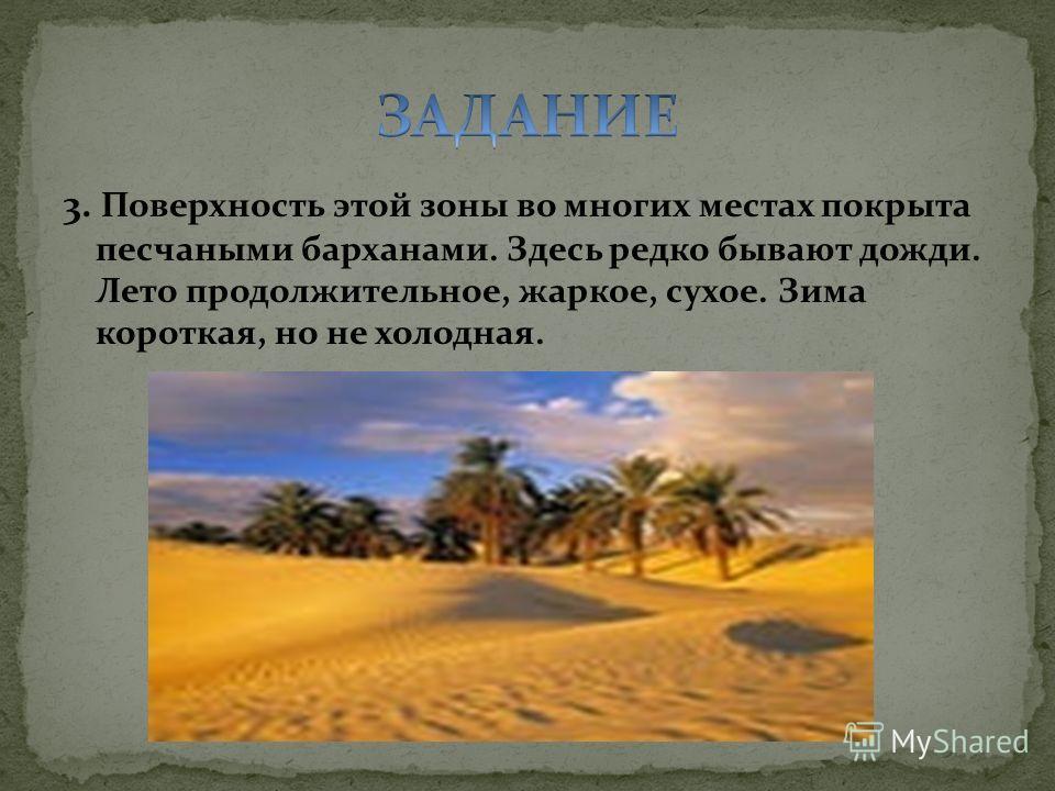 3. Поверхность этой зоны во многих местах покрыта песчаными барханами. Здесь редко бывают дожди. Лето продолжительное, жаркое, сухое. Зима короткая, но не холодная.